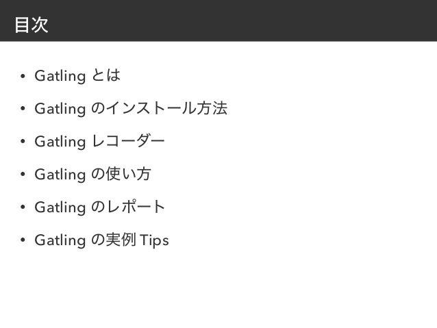 目次 • Gatling とは • Gatling のインストール方法 • Gatling レコーダー • Gatling の使い方 • Gatling のレポート • Gatling の実例 Tips