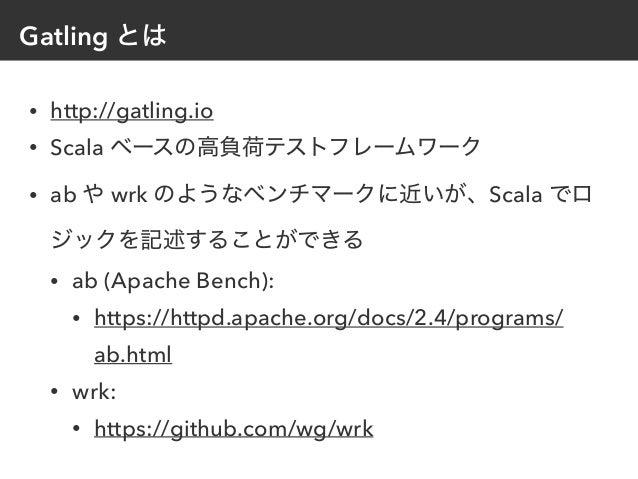 Gatling とは • http://gatling.io • Scala ベースの高負荷テストフレームワーク • ab や wrk のようなベンチマークに近いが、Scala でロ ジックを記述することができる • ab (Apache Be...