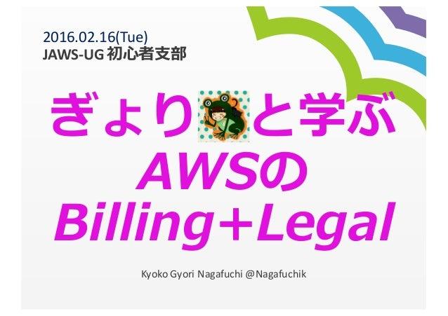 ぎょり と学ぶ AWSの Billing+Legal Kyoko  Gyori Nagafuchi  @Nagafuchik 2016.02.16(Tue)   JAWS-‐UG  初⼼心者⽀支部