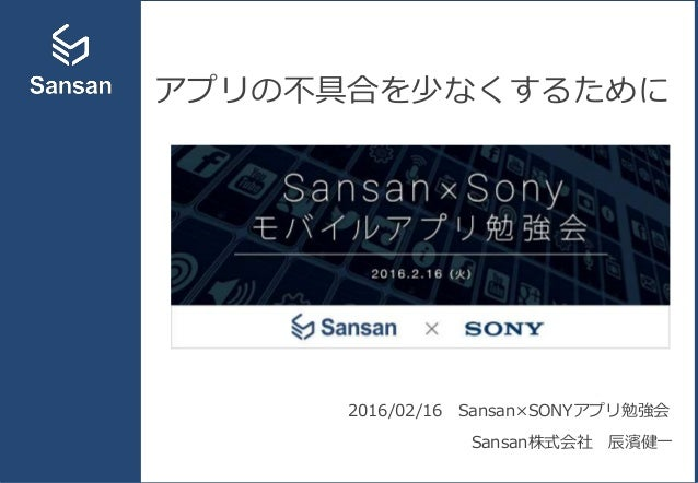 アプリの不具合を少なくするために 2016/02/16 Sansan×SONYアプリ勉強会 Sansan株式会社 辰濱健一