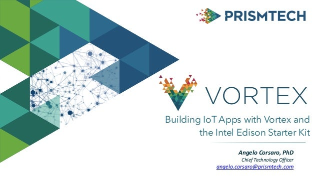 Building IoT Apps with Vortex and the Intel Edison Starter Kit AngeloCorsaro,PhD ChiefTechnologyOfficer angelo.corsa...