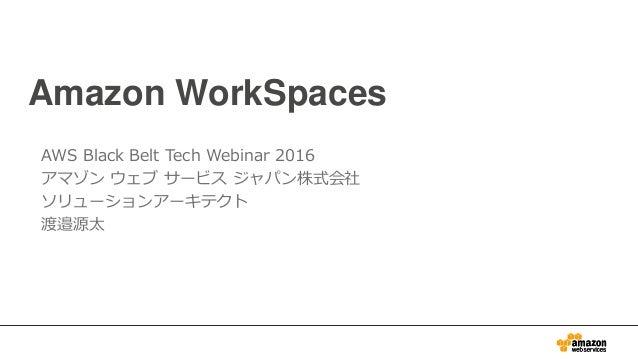 Amazon WorkSpaces AWS Black Belt Tech Webinar 2016 アマゾン ウェブ サービス ジャパン株式会社 ソリューションアーキテクト 渡邉源太
