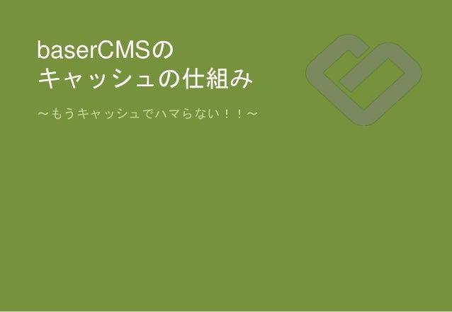 baserCMSの キャッシュの仕組み 〜もうキャッシュでハマらない!!〜