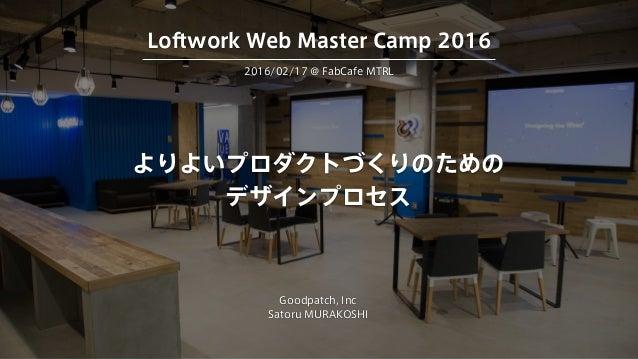 よりよいプロダクトづくりのための デザインプロセス Goodpatch, Inc Satoru MURAKOSHI 2016/02/17 @ FabCafe MTRL Loftwork Web Master Camp 2016