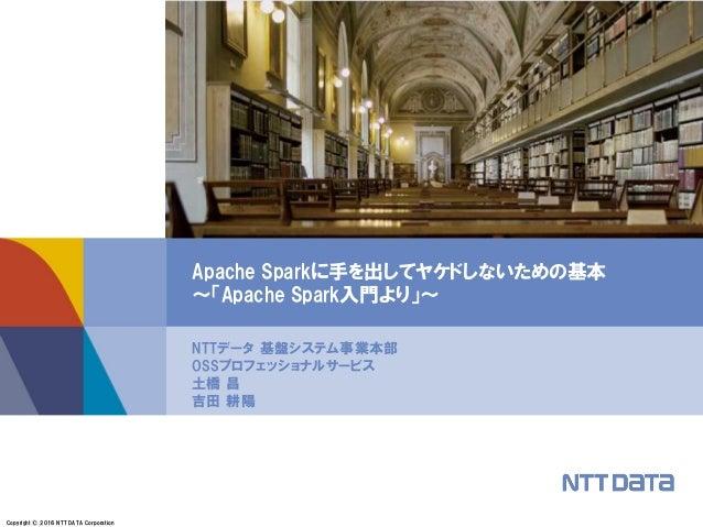 Copyright © 2016 NTT DATA Corporation NTTデータ 基盤システム事業本部 OSSプロフェッショナルサービス 土橋 昌 吉田 耕陽 Apache Sparkに手を出してヤケドしないための基本 ~「Apache...