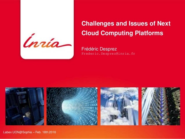 Challenges and Issues of Next Cloud Computing Platforms Frédéric Desprez Frederic.Desprez@inria.fr Labex UCN@Sophia – Feb....