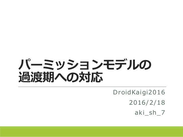 パーミッションモデルの 過渡期への対応 DroidKaigi2016 2016/2/18 aki_sh_7