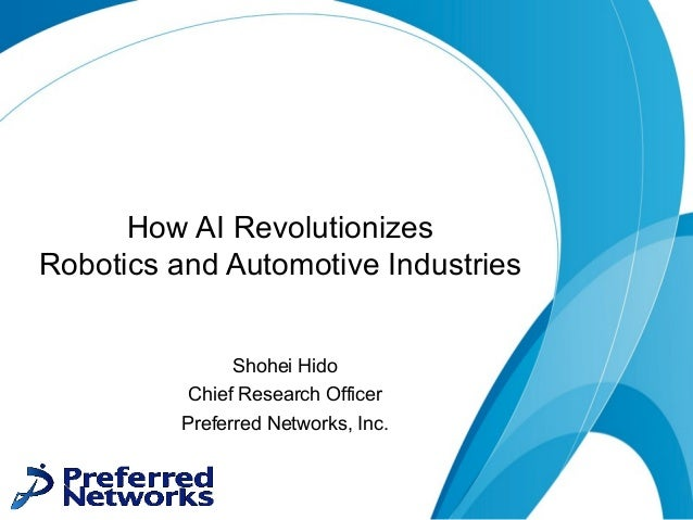 How AI Revolutionizes Robotics and Automotive Industries Shohei Hido Chief Research Officer Preferred Networks, Inc.
