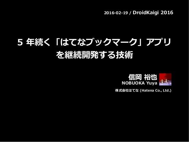 2016-02-19 / DroidKaigi 2016 5 年続く「はてなブックマーク」アプリ を継続開発する技術 信岡 裕也 NOBUOKA Yuya 株式会社はてな (Hatena Co., Ltd.)