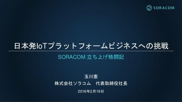 日本発IoTプラットフォームビジネスへの挑戦 玉川憲 株式会社ソラコム 代表取締役社長 2016年2月19日 SORACOM 立ち上げ格闘記