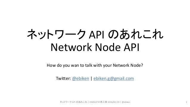 ネットワーク API のあれこれ Network Node API How do you wan to talk with your Network Node? Twitter: @ebiken | ebiken.g@gmail.com ネット...