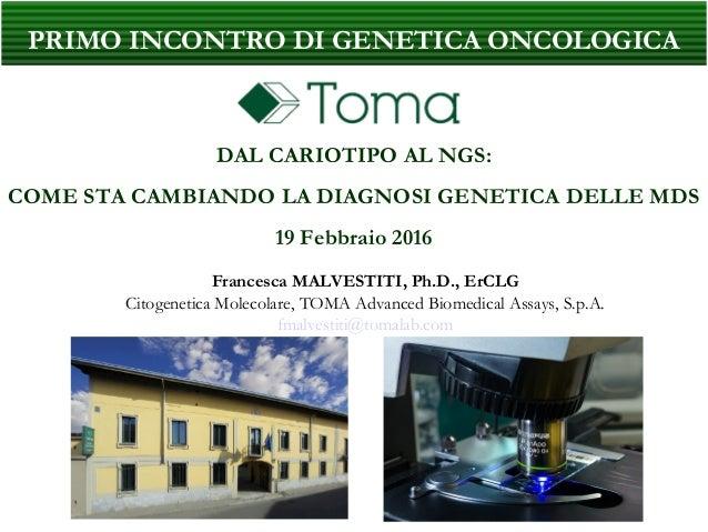 PRIMO INCONTRO DI GENETICA ONCOLOGICA DAL CARIOTIPO AL NGS: COME STA CAMBIANDO LA DIAGNOSI GENETICA DELLE MDS 19 Febbraio ...