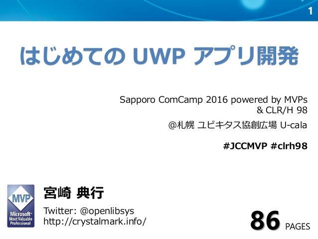 1 はじめての UWP アプリ開発 宮崎 典行 Twitter: @openlibsys http://crystalmark.info/ Sapporo ComCamp 2016 powered by MVPs & CLR/H 98 @札幌 ...