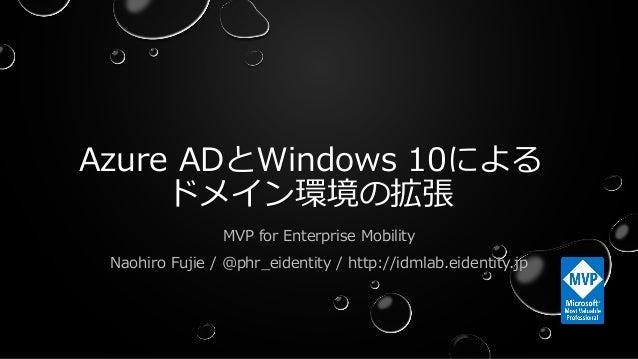 Azure ADとWindows 10による ドメイン環境の拡張 MVP for Enterprise Mobility Naohiro Fujie / @phr_eidentity / http://idmlab.eidentity.jp 1