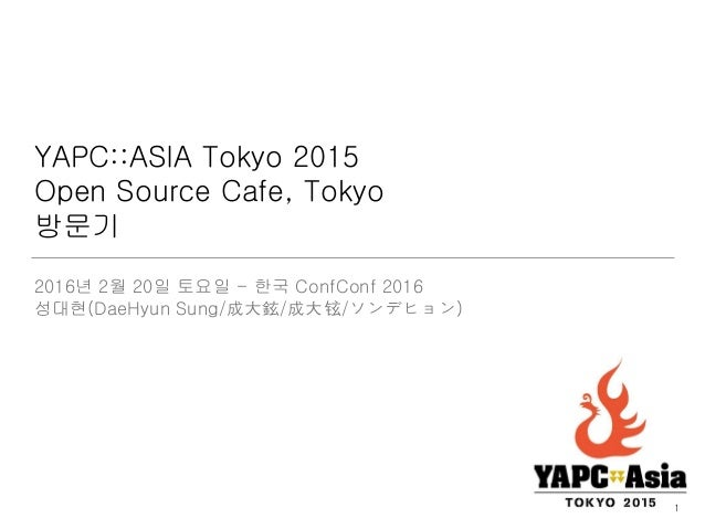 YAPC::ASIA Tokyo 2015 Open Source Cafe, Tokyo 방문기 2016년 2월 20일 토요일 - 한국 ConfConf 2016 성대현(DaeHyun Sung/成大鉉/成大铉/ソンデヒョン) 1