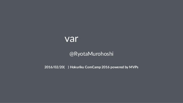 「var禁止」禁止 @RyotaMurohoshi 2016/02/20(土)(Hokuriku(ComCamp(2016(powered(by(MVPs