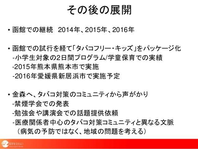 その後の展開 • 函館での継続 2014年、2015年、2016年 • 函館での試行を経て「タバコフリー・キッズ」をパッケージ化 -小学生対象の2日間プログラム/学童保育での実績 -2015年熊本県熊本市で実施 -2016年愛媛県新居浜市で実施...