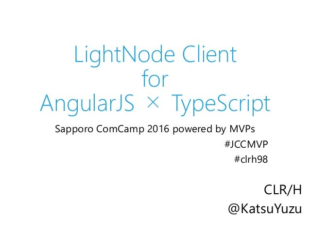 LightNode Client for AngularJS × TypeScript Sapporo ComCamp 2016 powered by MVPs #JCCMVP #clrh98 CLR/H @KatsuYuzu
