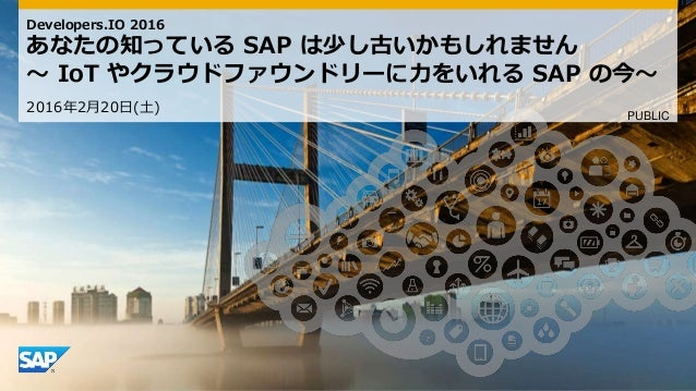 Developers.IO 2016 あなたの知っている SAP は少し古いかもしれません 〜 IoT やクラウドファウンドリーに力をいれる SAP の今〜 2016年2月20日(土) PUBLIC