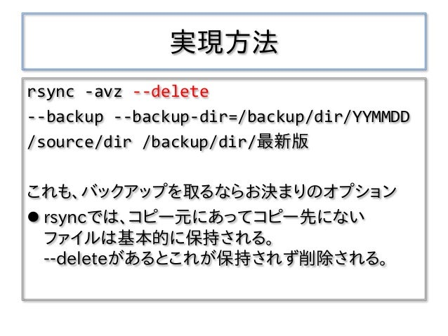 実現方法 rsync -avz --delete --backup --backup-dir=/backup/dir/YYMMDD /source/dir /backup/dir/最新版 これも、バックアップを取るならお決まりのオプション  ...