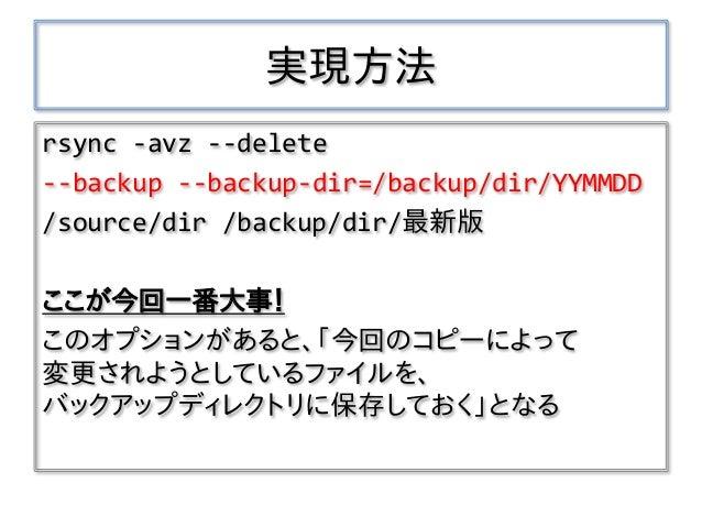 実現方法 rsync -avz --delete --backup --backup-dir=/backup/dir/YYMMDD /source/dir /backup/dir/最新版 ここが今回一番大事! このオプションがあると、「今回のコ...