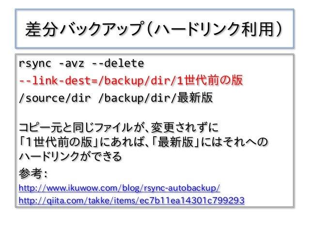 差分バックアップ(ハードリンク利用) rsync -avz --delete --link-dest=/backup/dir/1世代前の版 /source/dir /backup/dir/最新版 コピー元と同じファイルが、変更されずに 「1世代...