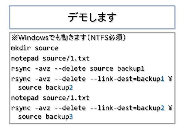 デモします ※Windowsでも動きます(NTFS必須) mkdir source notepad source/1.txt rsync -avz --delete source backup1 rsync -avz --delete --li...