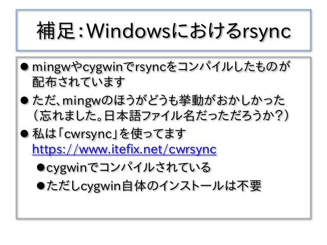 補足:Windowsにおけるrsync  mingwやcygwinでrsyncをコンパイルしたものが 配布されています  ただ、mingwのほうがどうも挙動がおかしかった (忘れました。日本語ファイル名だっただろうか?)  私は「cwrs...