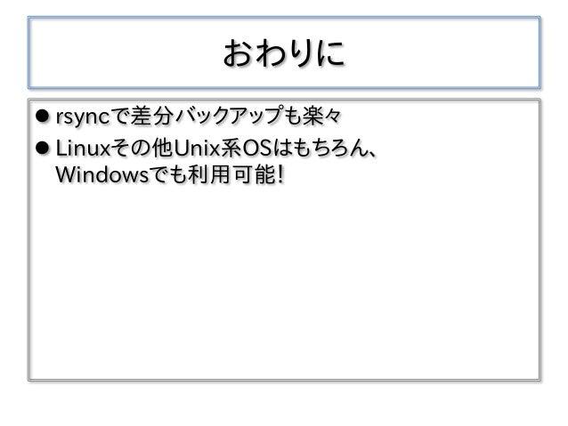 おわりに  rsyncで差分バックアップも楽々  Linuxその他Unix系OSはもちろん、 Windowsでも利用可能!