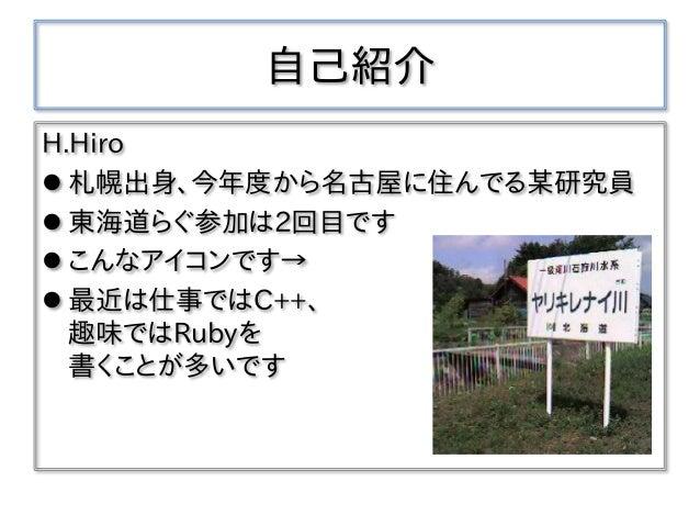 自己紹介 H.Hiro  札幌出身、今年度から名古屋に住んでる某研究員  東海道らぐ参加は2回目です  こんなアイコンです→  最近は仕事ではC++、 趣味ではRubyを 書くことが多いです