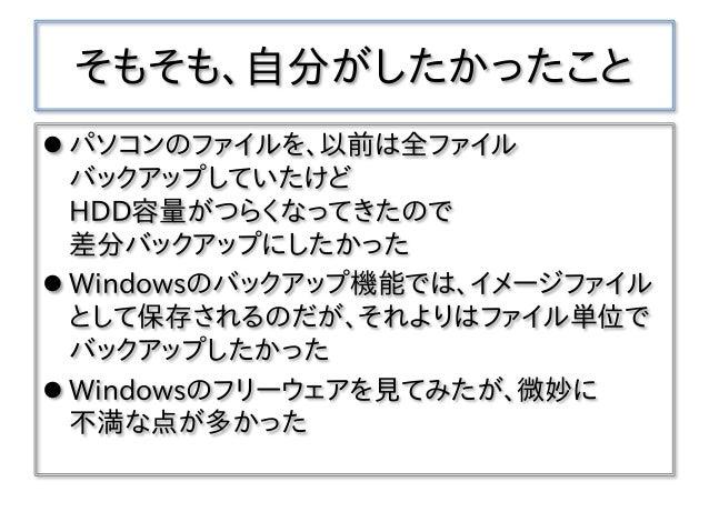 そもそも、自分がしたかったこと  パソコンのファイルを、以前は全ファイル バックアップしていたけど HDD容量がつらくなってきたので 差分バックアップにしたかった  Windowsのバックアップ機能では、イメージファイル として保存されるの...