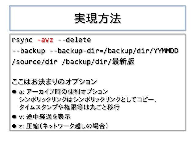実現方法 rsync -avz --delete --backup --backup-dir=/backup/dir/YYMMDD /source/dir /backup/dir/最新版 ここはお決まりのオプション  a: アーカイブ時の便利...