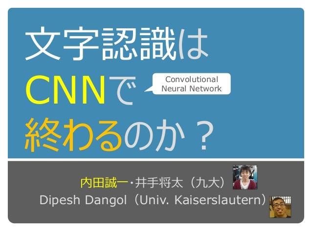 文字認識は CNNで 終わるのか? 内田誠一・井手将太(九大) Dipesh Dangol(Univ. Kaiserslautern) Convolutional Neural Network