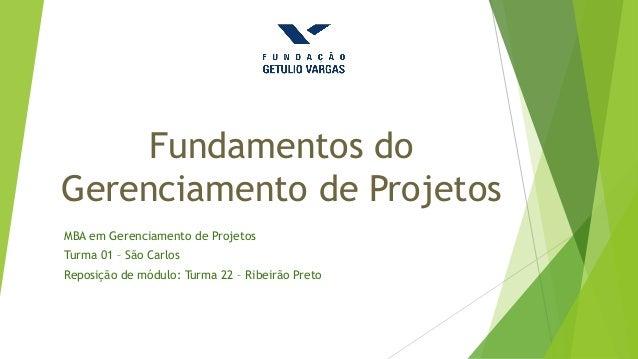 Fundamentos do Gerenciamento de Projetos MBA em Gerenciamento de Projetos Turma 01 – São Carlos Reposição de módulo: Turma...