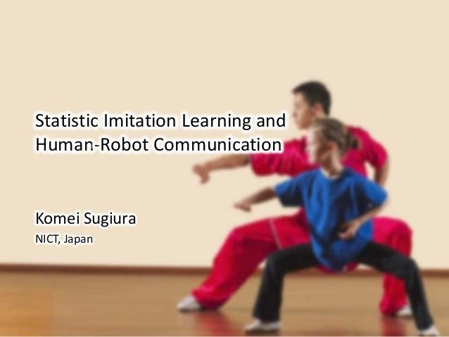 Statistic Imitation Learning and Human-Robot Communication Komei Sugiura NICT, Japan