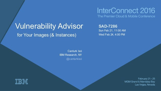Vulnerability Advisor for Your Images (& Instances) Canturk Isci IBM Research, NY @canturkisci SAD-7286 Sun Feb 21, 11:00 ...