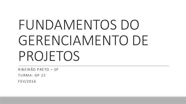 FUNDAMENTOS DO GERENCIAMENTO DE PROJETOS RIBEIRÃO PRETO – SP TURMA: GP 22 FEV/2016