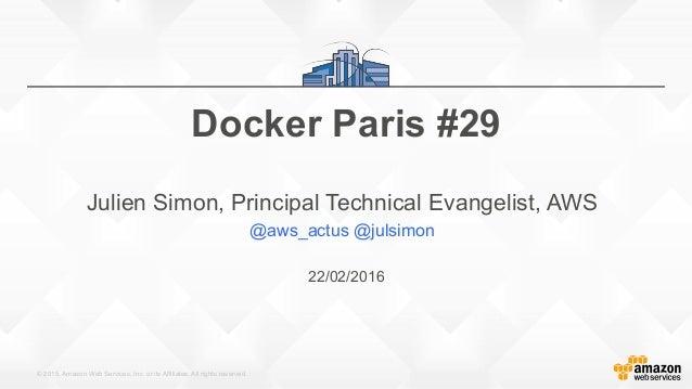 © 2015, Amazon Web Services, Inc. or its Affiliates. All rights reserved. 22/02/2016 Docker Paris #29 Julien Simon, Princi...
