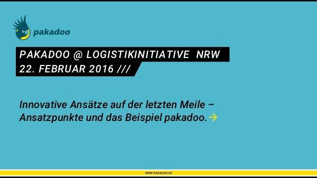 PAKADOO @ LOGISTIKINITIATIVE NRW 22. FEBRUAR 2016 /// WWW.PAKADOO.DE Innovative Ansätze auf der letzten Meile – Ansatzpunk...