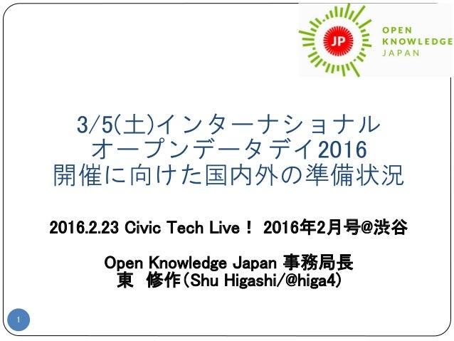 3/5(土)インターナショナル オープンデータデイ2016 開催に向けた国内外の準備状況 1 2016.2.23 Civic Tech Live! 2016年2月号@渋谷 Open Knowledge Japan 事務局長 東 修作(Shu H...