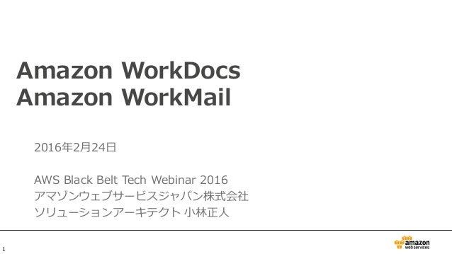 Amazon WorkDocs Amazon WorkMail 2016年2月24日 AWS Black Belt Tech Webinar 2016 アマゾンウェブサービスジャパン株式会社 ソリューションアーキテクト 小林正人 1