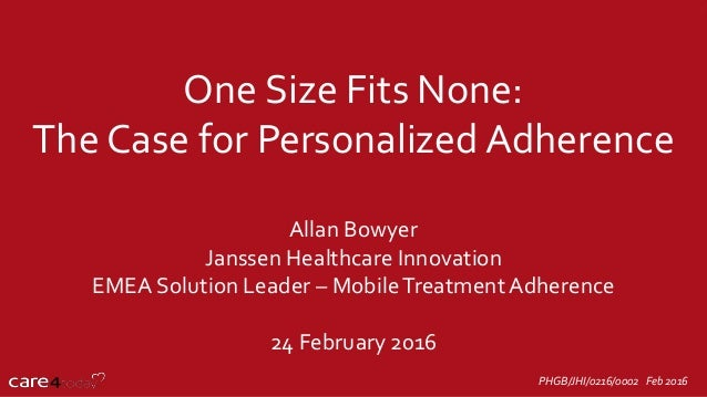 One Size Fits None: The Case for Personalized Adherence Allan Bowyer Janssen Healthcare Innovation EMEA Solution Leader – ...