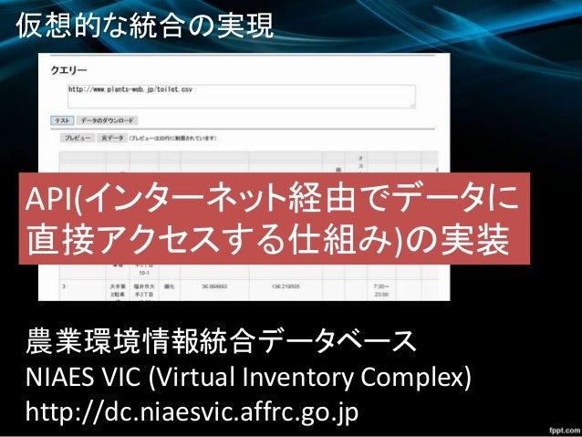 仮想的な統合の実現 農業環境情報統合データベース NIAES VIC (Virtual Inventory Complex) http://dc.niaesvic.affrc.go.jp API(インターネット経由でデータに 直接アクセスする仕...