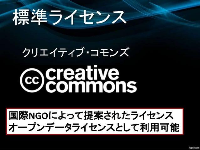 クリエイティブ・コモンズ 標準ライセンス 国際NGOによって提案されたライセンス オープンデータライセンスとして利用可能