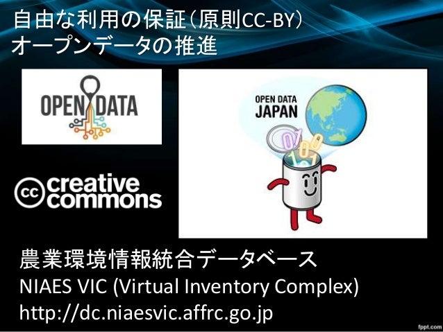 自由な利用の保証(原則CC-BY) オープンデータの推進 農業環境情報統合データベース NIAES VIC (Virtual Inventory Complex) http://dc.niaesvic.affrc.go.jp