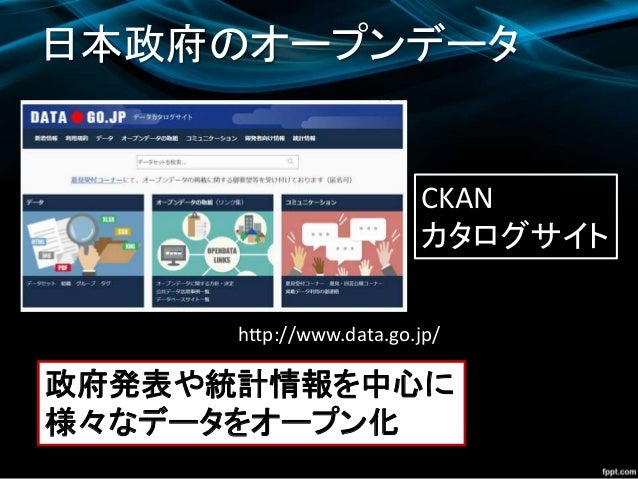 http://www.data.go.jp/ 日本政府のオープンデータ 政府発表や統計情報を中心に 様々なデータをオープン化 CKAN カタログサイト