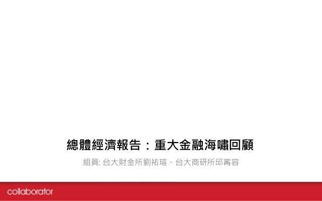 總體經濟報告:重大金融海嘯回顧 組員: 台大財金所劉祐瑄、台大商研所邱寗容