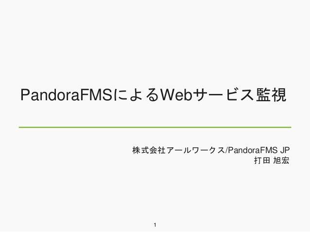 PandoraFMSによるWebサービス監視 株式会社アールワークス/PandoraFMS JP 打田 旭宏 1