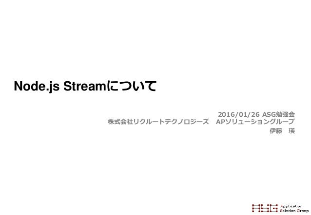 Node.js Streamについて 2016/01/26 ASG勉強会 株式会社リクルートテクノロジーズ APソリューショングループ 伊藤 瑛