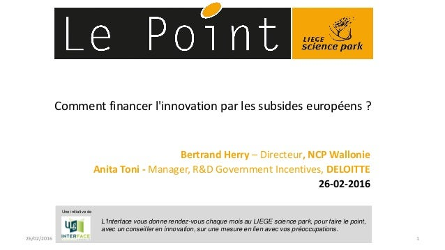 Comment financer l'innovation par les subsides européens ? Bertrand Herry – Directeur, NCP Wallonie Anita Toni - Manager, ...